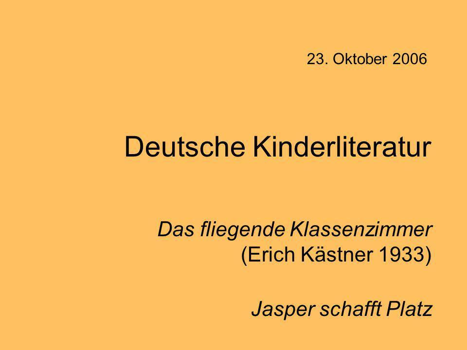 Deutsche Kinderliteratur Das fliegende Klassenzimmer (Erich Kästner 1933) Jasper schafft Platz 23. Oktober 2006