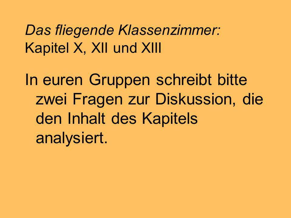 Das fliegende Klassenzimmer: Kapitel X, XII und XIII In euren Gruppen schreibt bitte zwei Fragen zur Diskussion, die den Inhalt des Kapitels analysier