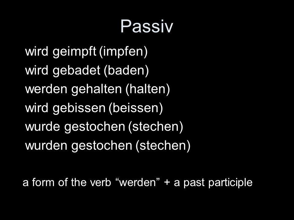 Passiv wird geimpft (impfen) wird gebadet (baden) werden gehalten (halten) wird gebissen (beissen) wurde gestochen (stechen) wurden gestochen (stechen) a form of the verb werden + a past participle