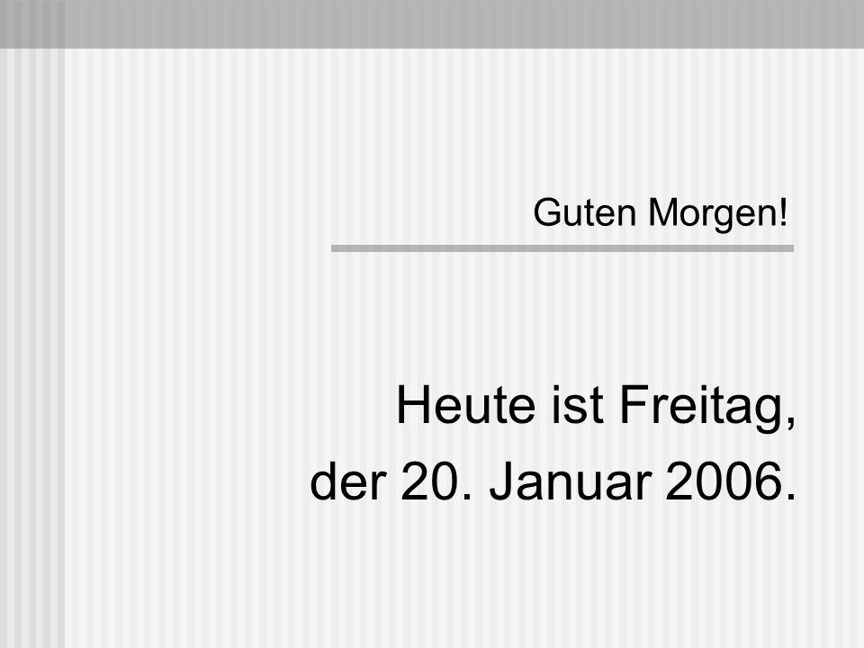 Guten Morgen! Heute ist Freitag, der 20. Januar 2006.