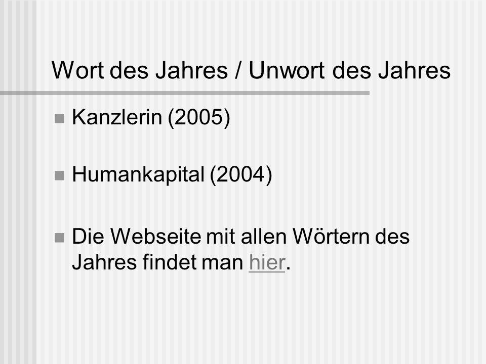 Wort des Jahres / Unwort des Jahres Kanzlerin (2005) Humankapital (2004) Die Webseite mit allen Wörtern des Jahres findet man hier.hier
