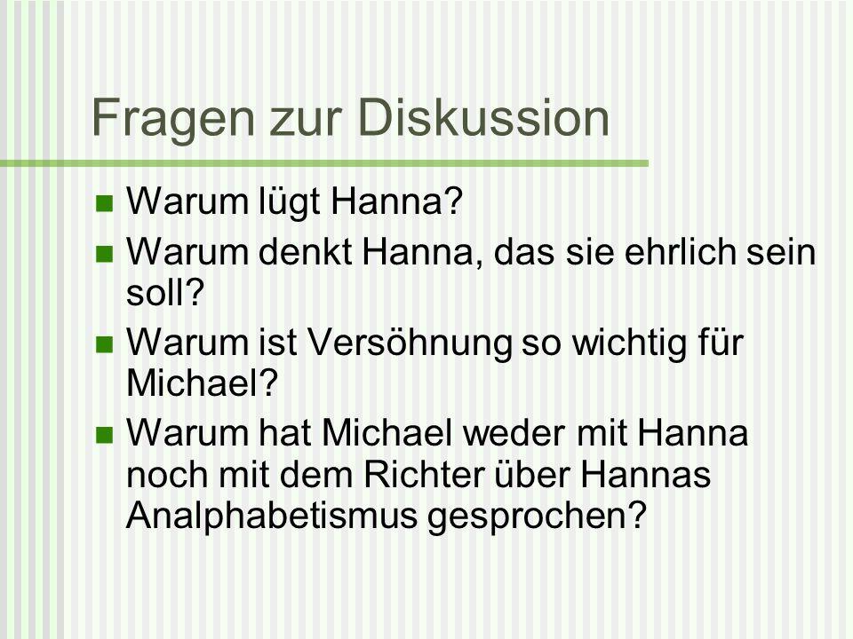 Fragen zur Diskussion Warum lügt Hanna? Warum denkt Hanna, das sie ehrlich sein soll? Warum ist Versöhnung so wichtig für Michael? Warum hat Michael w