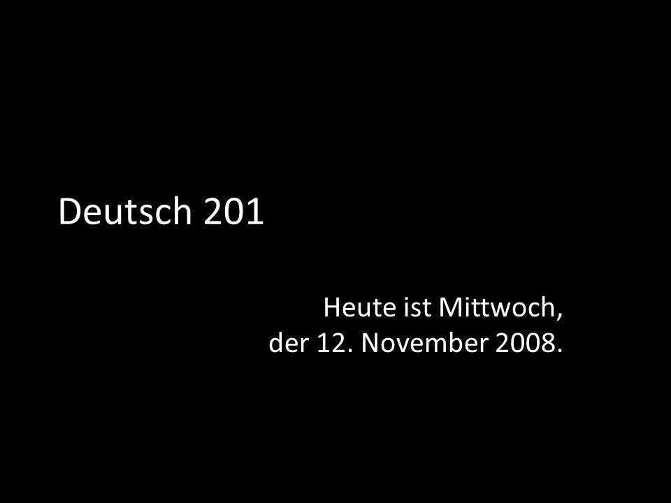 Deutsch 201 Heute ist Mittwoch, der 12. November 2008.