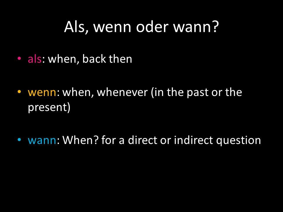 Als, wenn oder wann? als: when, back then wenn: when, whenever (in the past or the present) wann: When? for a direct or indirect question