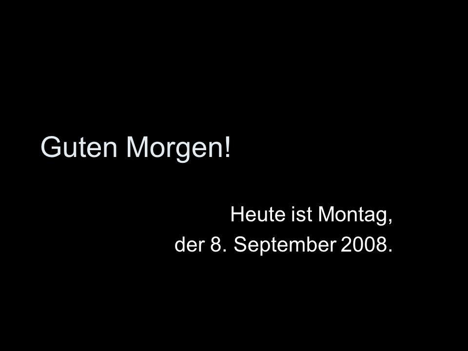 Guten Morgen! Heute ist Montag, der 8. September 2008.
