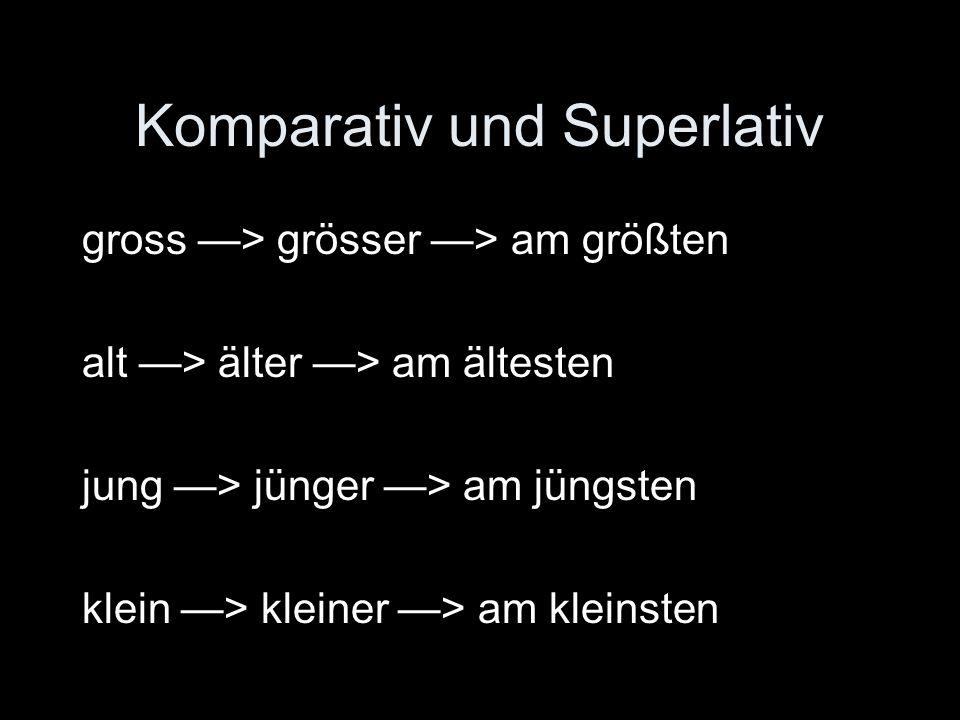 Komparativ und Superlativ gross > grösser > am größten alt > älter > am ältesten jung > jünger > am jüngsten klein > kleiner > am kleinsten