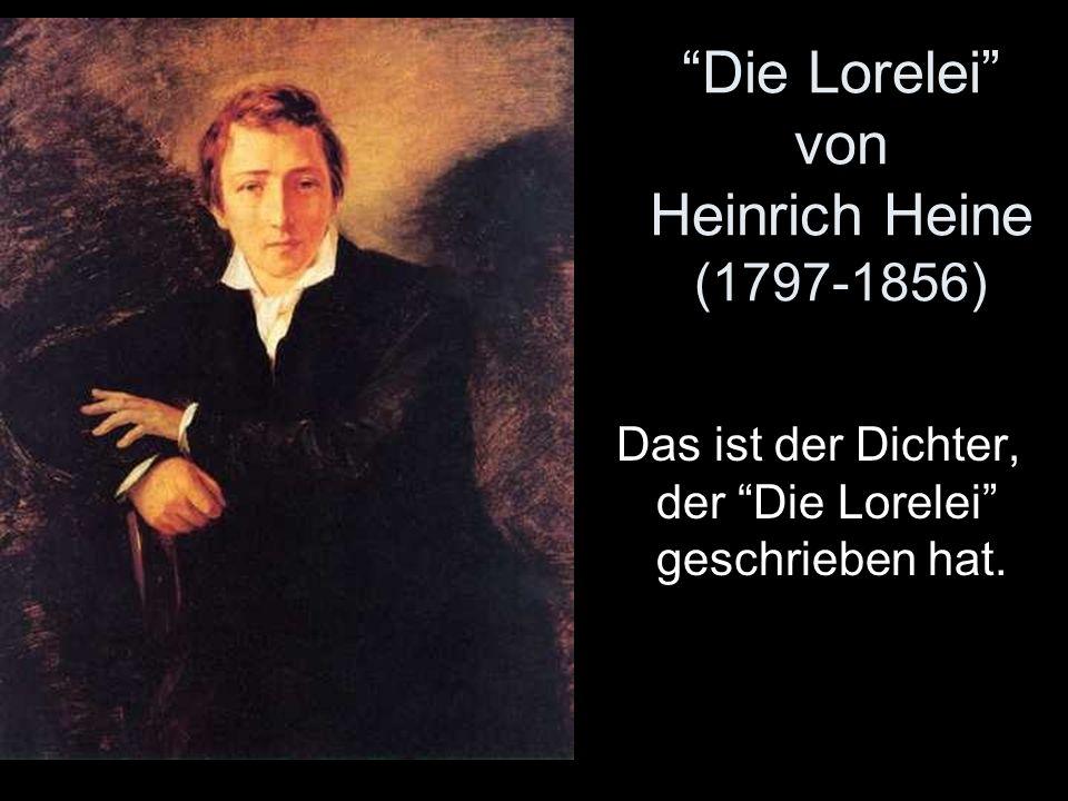 Die Lorelei von Heinrich Heine (1797-1856) Das ist der Dichter, der Die Lorelei geschrieben hat.