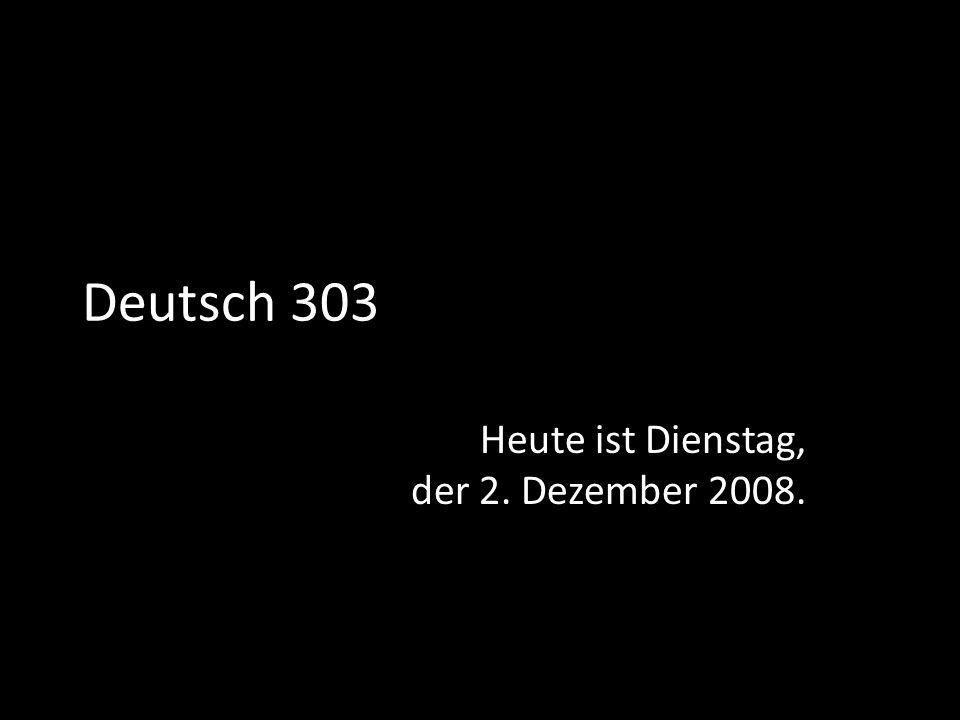 Deutsch 303 Heute ist Dienstag, der 2. Dezember 2008.