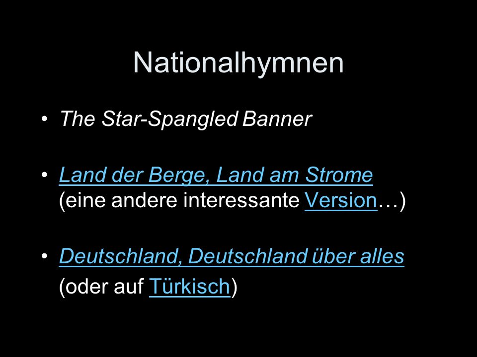 Nationalhymnen The Star-Spangled Banner Land der Berge, Land am Strome (eine andere interessante Version…)Land der Berge, Land am StromeVersion Deutschland, Deutschland über allesDeutschland, Deutschland über alles (oder auf Türkisch)Türkisch