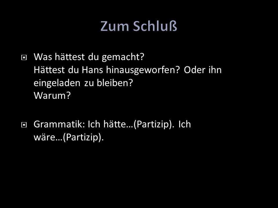 Was hättest du gemacht? Hättest du Hans hinausgeworfen? Oder ihn eingeladen zu bleiben? Warum? Grammatik: Ich hätte…(Partizip). Ich wäre…(Partizip).