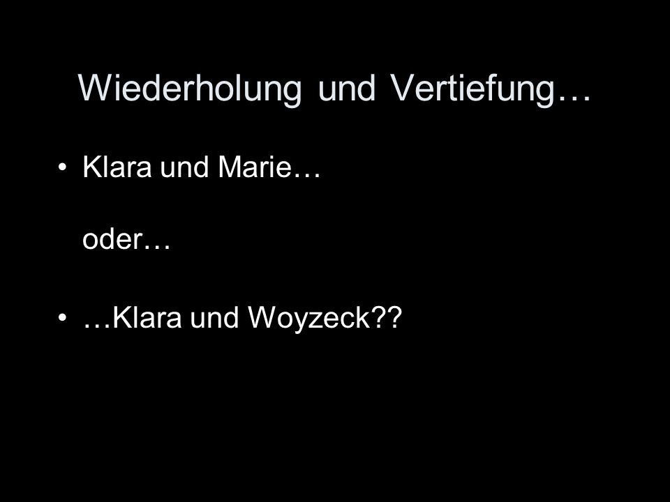 Wiederholung und Vertiefung… Klara und Marie… oder… …Klara und Woyzeck??