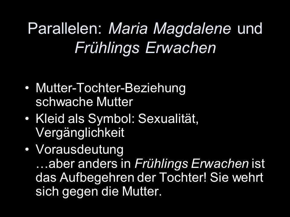 Parallelen: Maria Magdalene und Frühlings Erwachen Mutter-Tochter-Beziehung schwache Mutter Kleid als Symbol: Sexualität, Vergänglichkeit Vorausdeutun