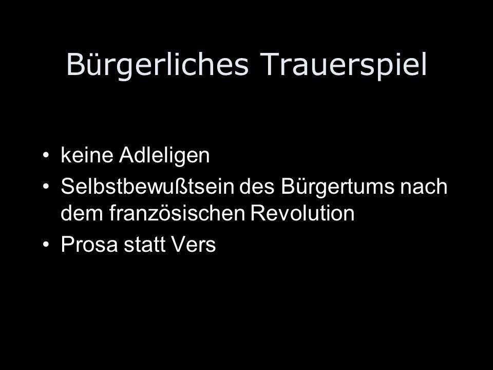 B ü rgerliches Trauerspiel keine Adleligen Selbstbewußtsein des Bürgertums nach dem französischen Revolution Prosa statt Vers