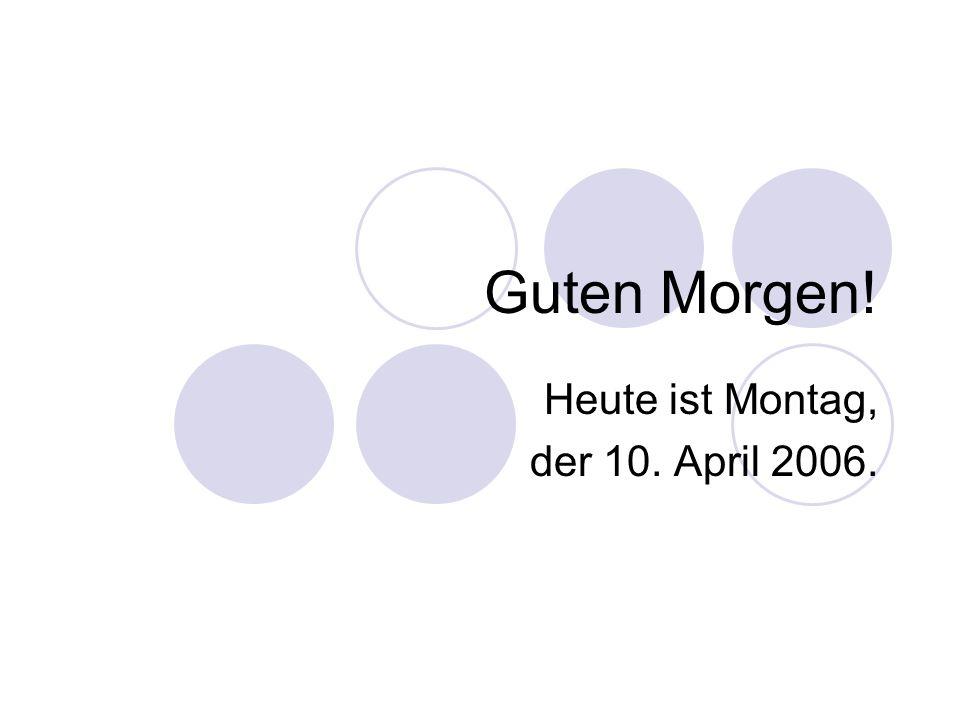 Guten Morgen! Heute ist Montag, der 10. April 2006.