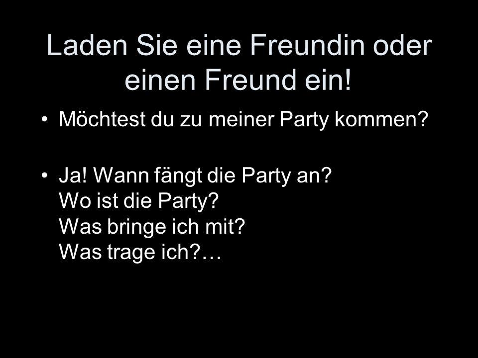 Laden Sie eine Freundin oder einen Freund ein! Möchtest du zu meiner Party kommen? Ja! Wann fängt die Party an? Wo ist die Party? Was bringe ich mit?