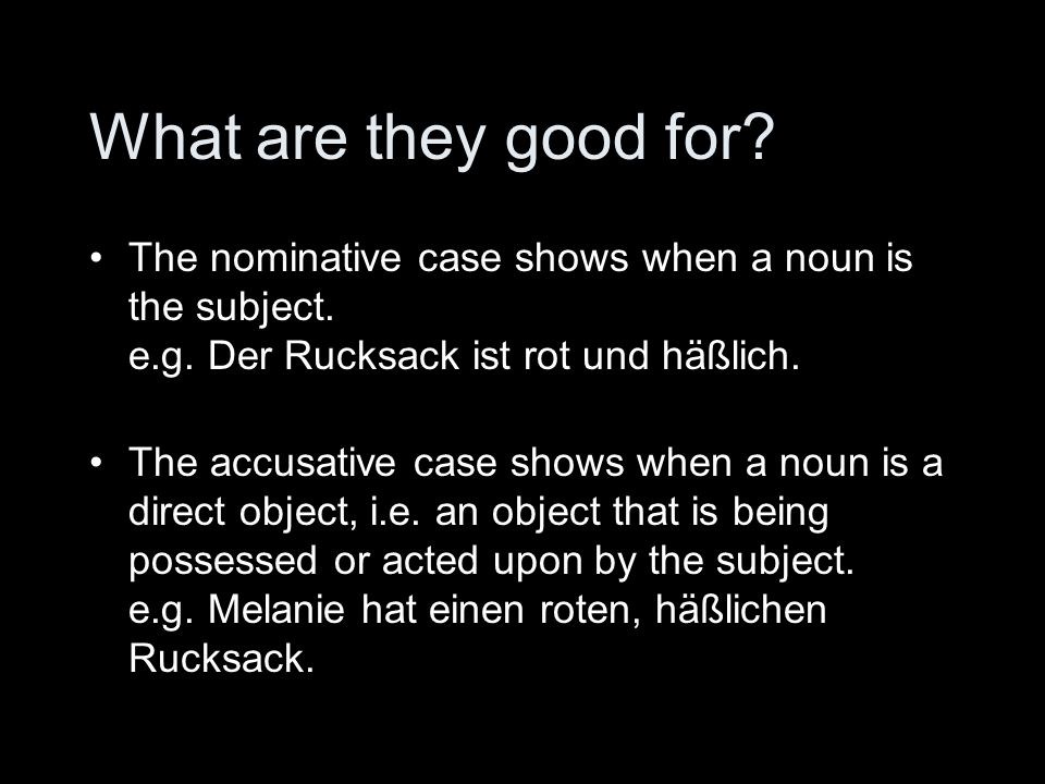 What are they good for? The nominative case shows when a noun is the subject. e.g. Der Rucksack ist rot und häßlich. The accusative case shows when a