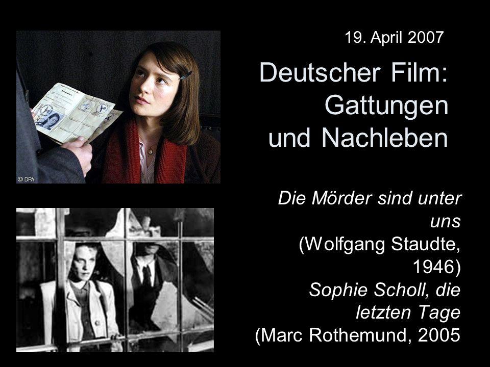 Deutscher Film: Gattungen und Nachleben Die Mörder sind unter uns (Wolfgang Staudte, 1946) Sophie Scholl, die letzten Tage (Marc Rothemund, 2005 19. A