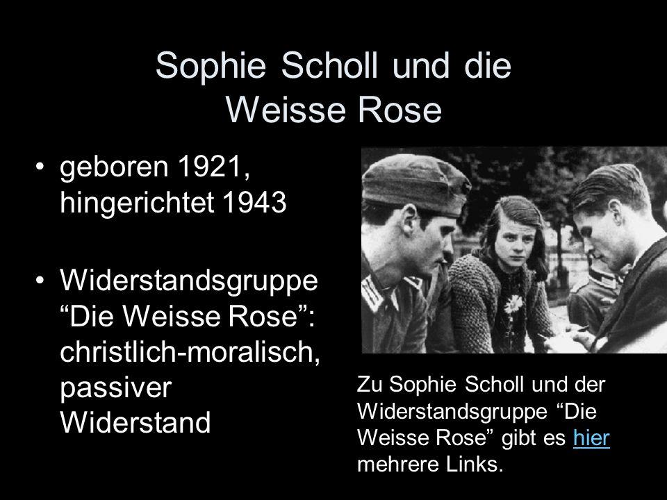 Sophie Scholl und die Weisse Rose geboren 1921, hingerichtet 1943 Widerstandsgruppe Die Weisse Rose: christlich-moralisch, passiver Widerstand Zu Soph