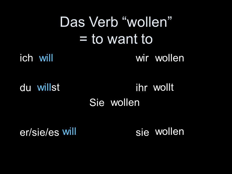 Das Verb wollen = to want to ichwir duihr Sie er/sie/essie will willst will wollen wollt wollen