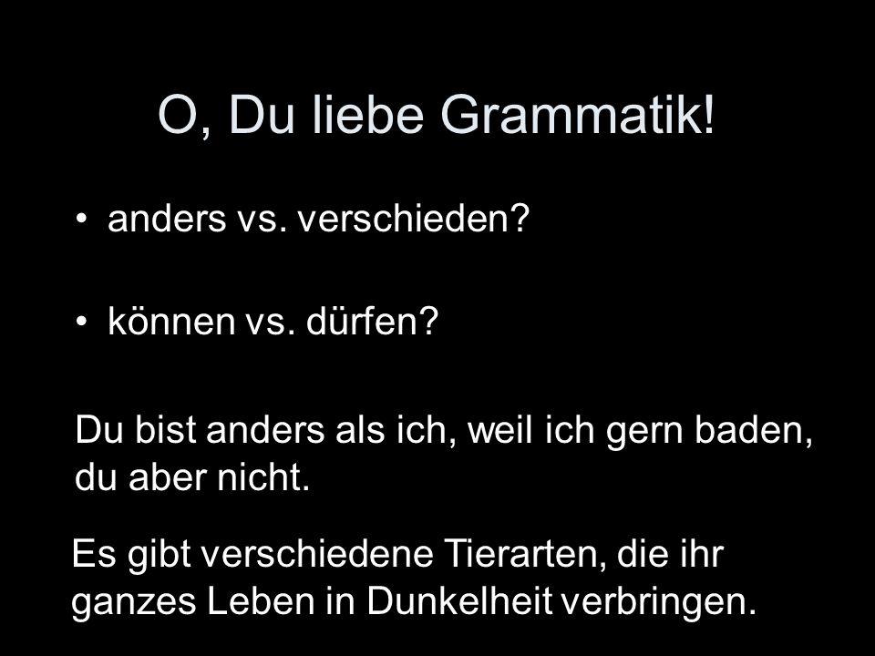 O, Du liebe Grammatik! anders vs. verschieden? können vs. dürfen? Du bist anders als ich, weil ich gern baden, du aber nicht. Es gibt verschiedene Tie