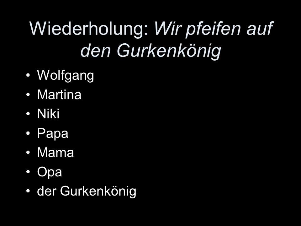 Wolfgang Martina Niki Papa Mama Opa der Gurkenkönig Wiederholung: Wir pfeifen auf den Gurkenkönig