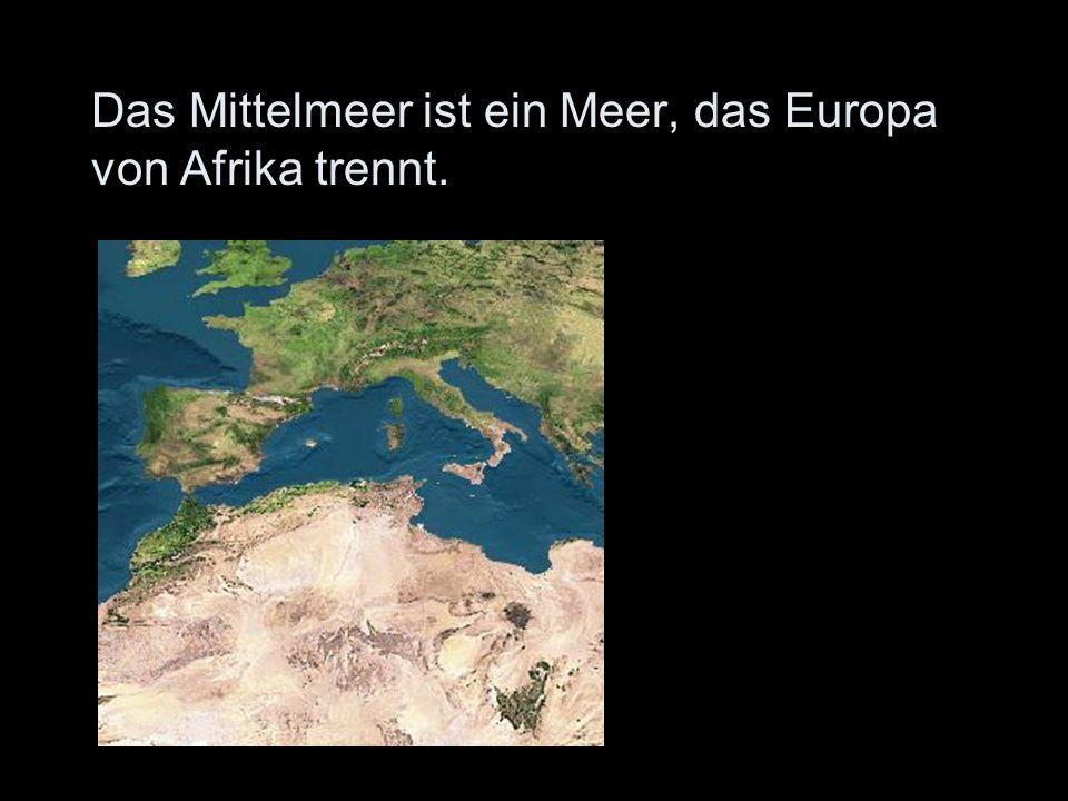 Das Mittelmeer ist ein Meer, das Europa von Afrika trennt.