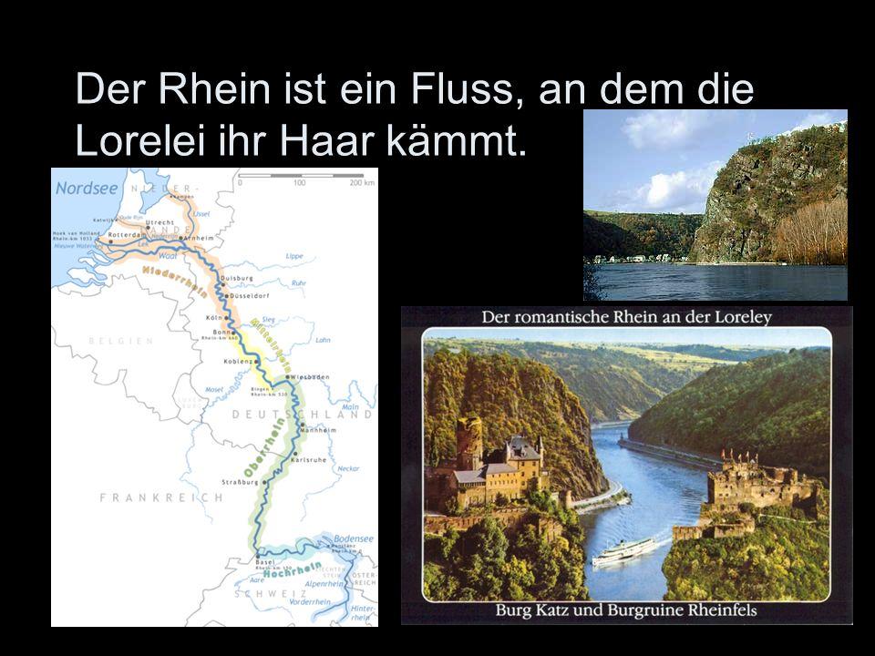 Der Rhein ist ein Fluss, an dem die Lorelei ihr Haar kämmt.