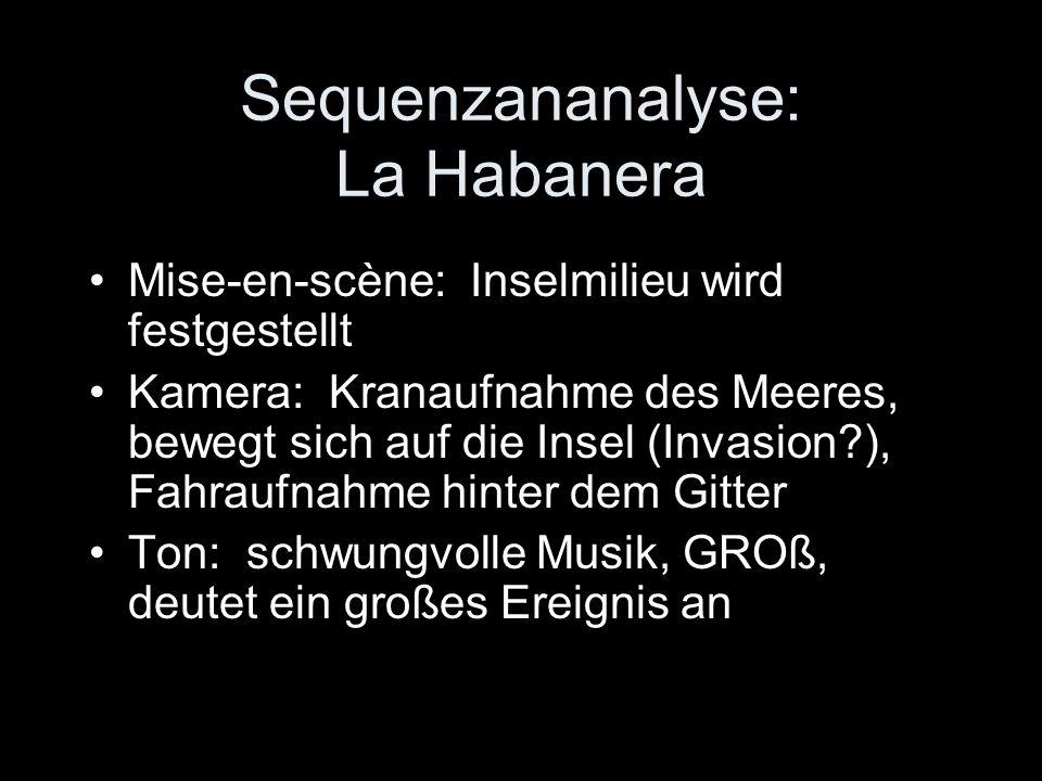 Sequenzananalyse: La Habanera Mise-en-scène: Inselmilieu wird festgestellt Kamera: Kranaufnahme des Meeres, bewegt sich auf die Insel (Invasion?), Fahraufnahme hinter dem Gitter Ton: schwungvolle Musik, GROß, deutet ein großes Ereignis an