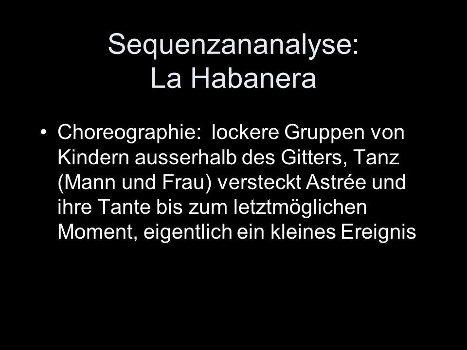 Sequenzananalyse: La Habanera Choreographie: lockere Gruppen von Kindern ausserhalb des Gitters, Tanz (Mann und Frau) versteckt Astrée und ihre Tante bis zum letztmöglichen Moment, eigentlich ein kleines Ereignis