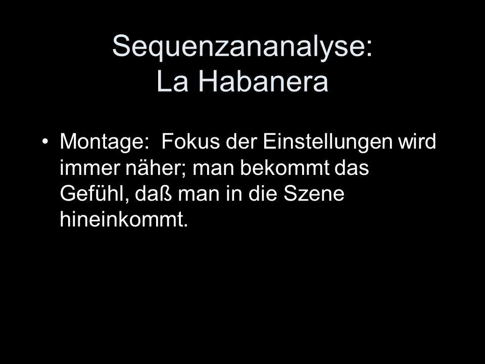 Sequenzananalyse: La Habanera Montage: Fokus der Einstellungen wird immer näher; man bekommt das Gefühl, daß man in die Szene hineinkommt.