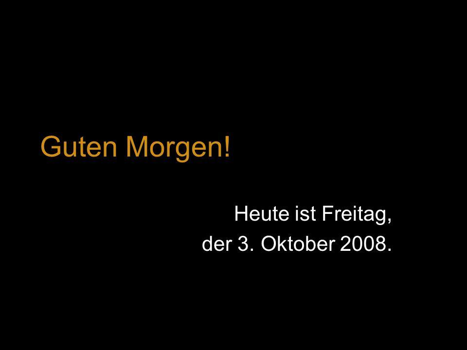 Guten Morgen! Heute ist Freitag, der 3. Oktober 2008.