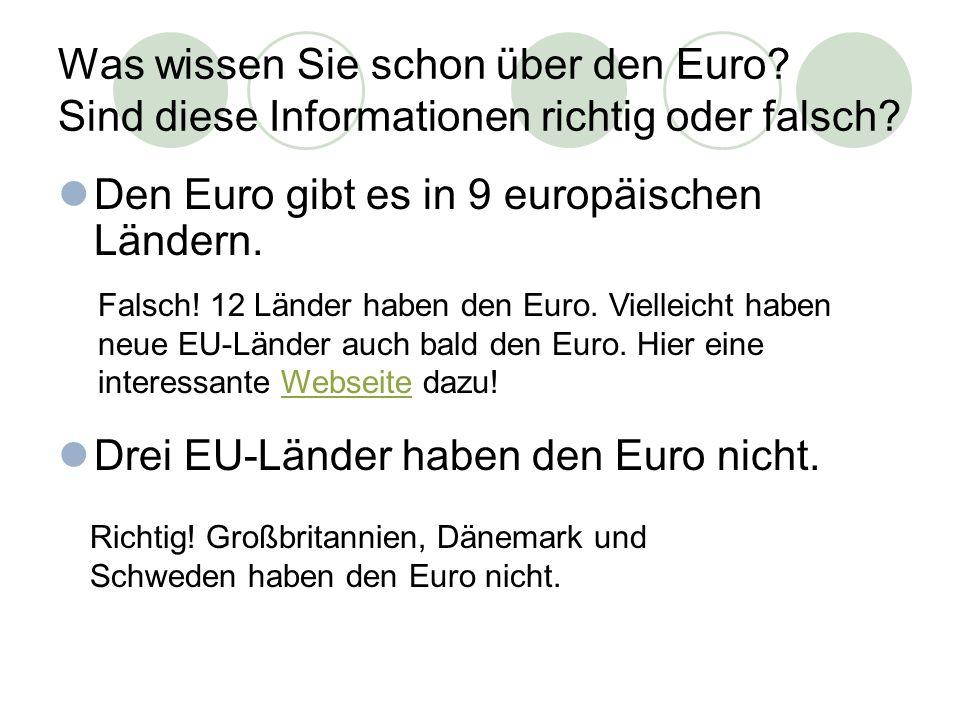 Was wissen Sie schon über den Euro? Sind diese Informationen richtig oder falsch? Den Euro gibt es in 9 europäischen Ländern. Drei EU-Länder haben den