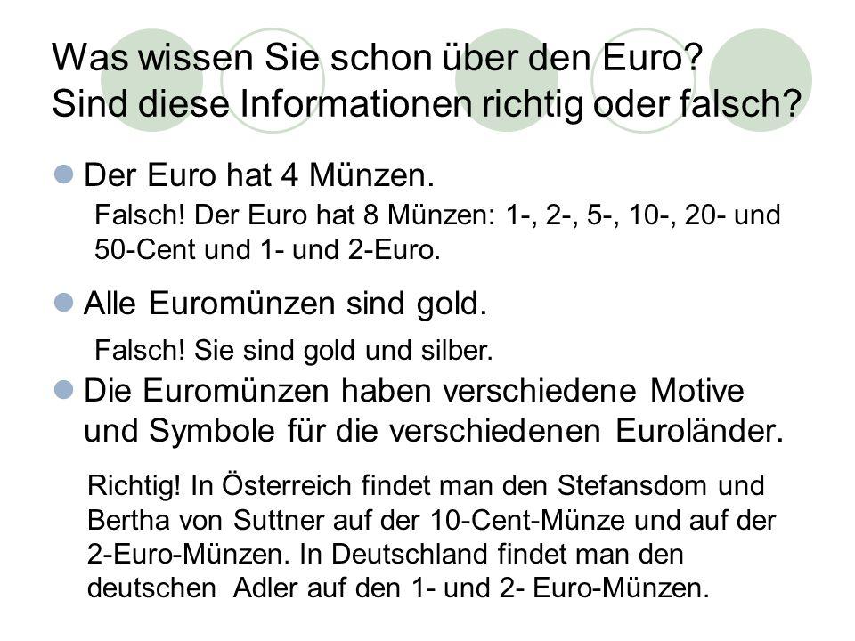Was wissen Sie schon über den Euro? Sind diese Informationen richtig oder falsch? Der Euro hat 4 Münzen. Alle Euromünzen sind gold. Die Euromünzen hab