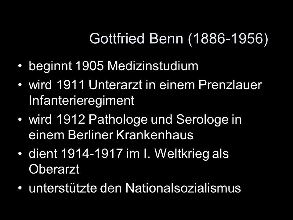Gottfried Benn (1886-1956) beginnt 1905 Medizinstudium wird 1911 Unterarzt in einem Prenzlauer Infanterieregiment wird 1912 Pathologe und Serologe in