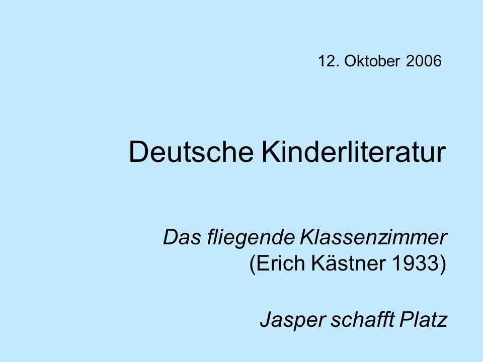 Deutsche Kinderliteratur Das fliegende Klassenzimmer (Erich Kästner 1933) Jasper schafft Platz 12. Oktober 2006