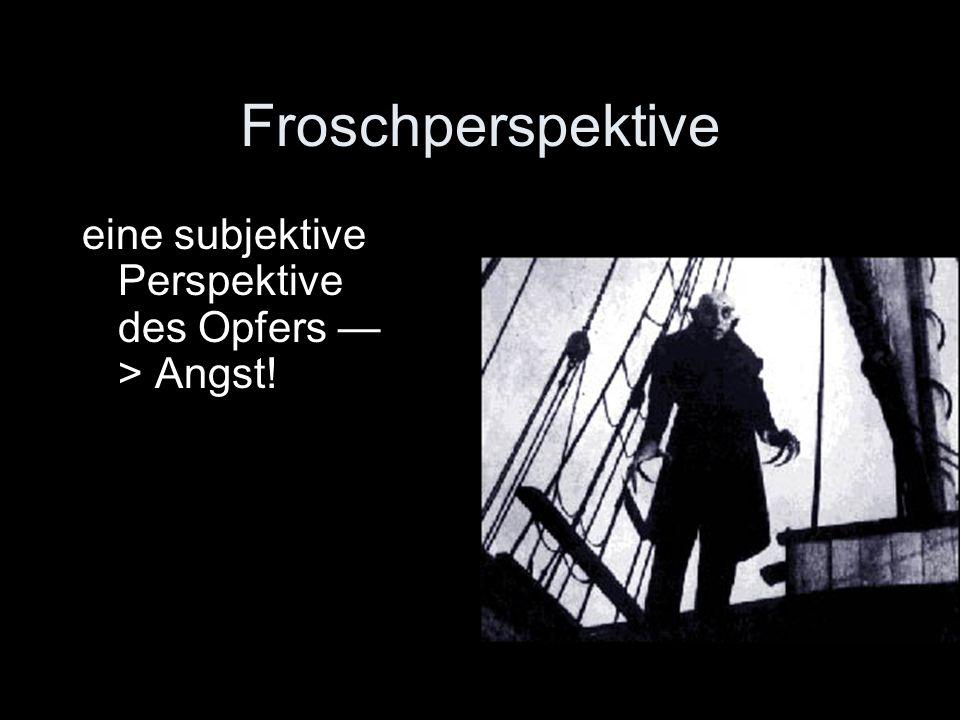 Froschperspektive eine subjektive Perspektive des Opfers > Angst!