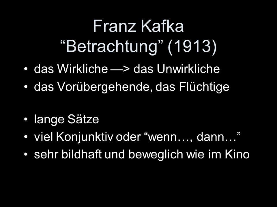 Franz Kafka Betrachtung (1913) das Wirkliche > das Unwirkliche das Vorübergehende, das Flüchtige lange Sätze viel Konjunktiv oder wenn…, dann… sehr bildhaft und beweglich wie im Kino