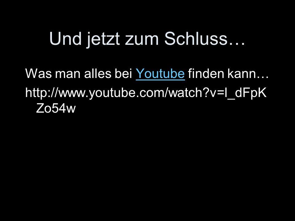 Und jetzt zum Schluss… Was man alles bei Youtube finden kann…Youtube http://www.youtube.com/watch v=l_dFpK Zo54w