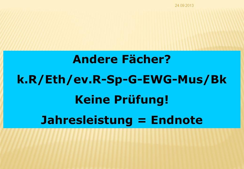 24.09.2013 Andere Fächer? k.R/Eth/ev.R-Sp-G-EWG-Mus/Bk Keine Prüfung! Jahresleistung = Endnote