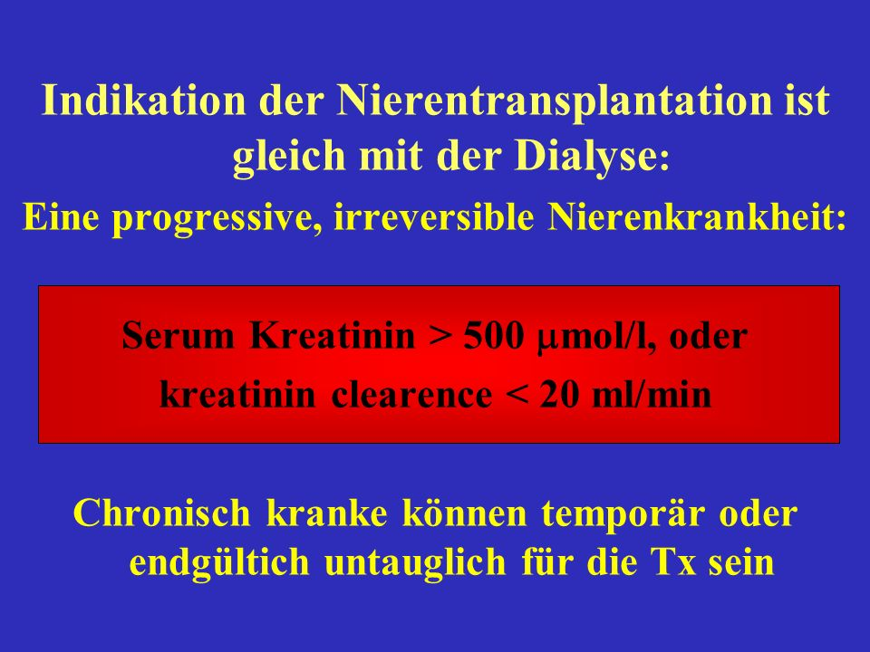 Indikation der Nierentransplantation ist gleich mit der Dialyse : Eine progressive, irreversible Nierenkrankheit: Serum Kreatinin > 500 mol/l, oder kr