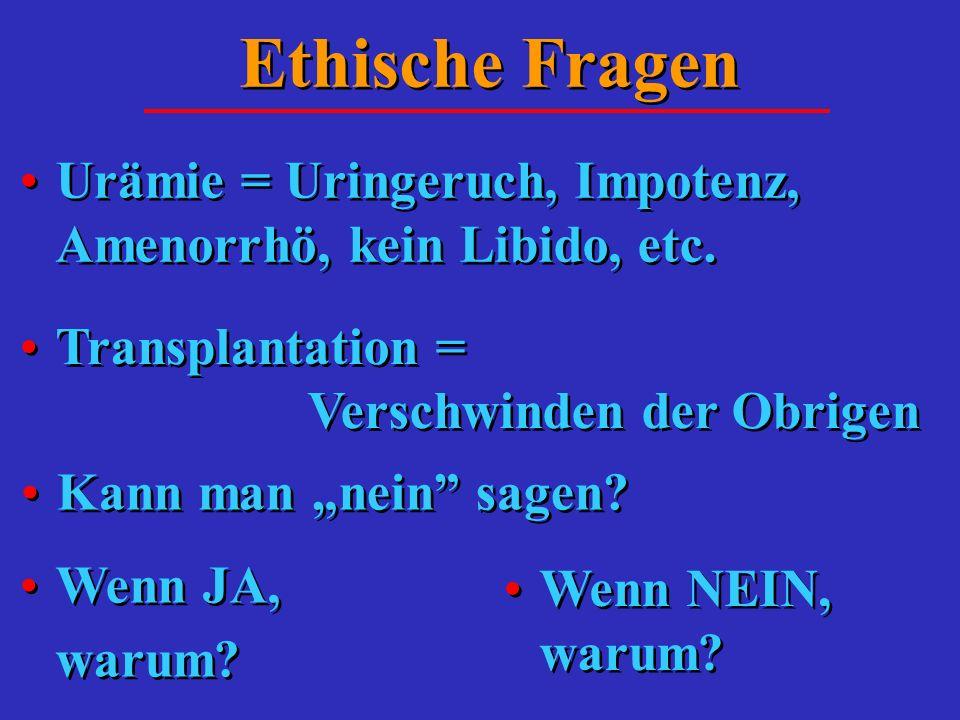 Ethische Fragen Urämie = Uringeruch, Impotenz, Amenorrhö, kein Libido, etc. Transplantation = Verschwinden der Obrigen Kann man nein sagen? Wenn JA, w