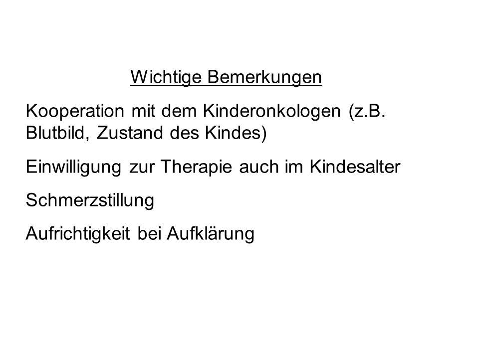 Wichtige Bemerkungen Kooperation mit dem Kinderonkologen (z.B. Blutbild, Zustand des Kindes) Einwilligung zur Therapie auch im Kindesalter Schmerzstil