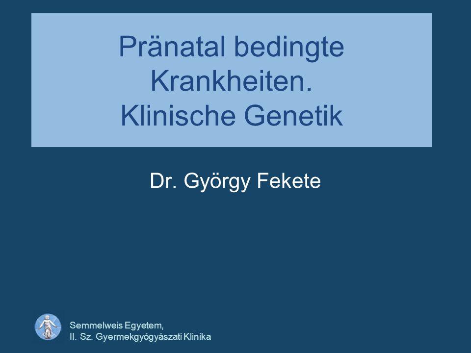 Semmelweis Egyetem, II. Sz. Gyermekgyógyászati Klinika Pränatal bedingte Krankheiten. Klinische Genetik Dr. György Fekete