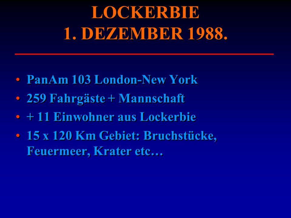 LOCKERBIE 1. DEZEMBER 1988. PanAm 103 London-New York 259 Fahrgäste + Mannschaft + 11 Einwohner aus Lockerbie 15 x 120 Km Gebiet: Bruchstücke, Feuerme