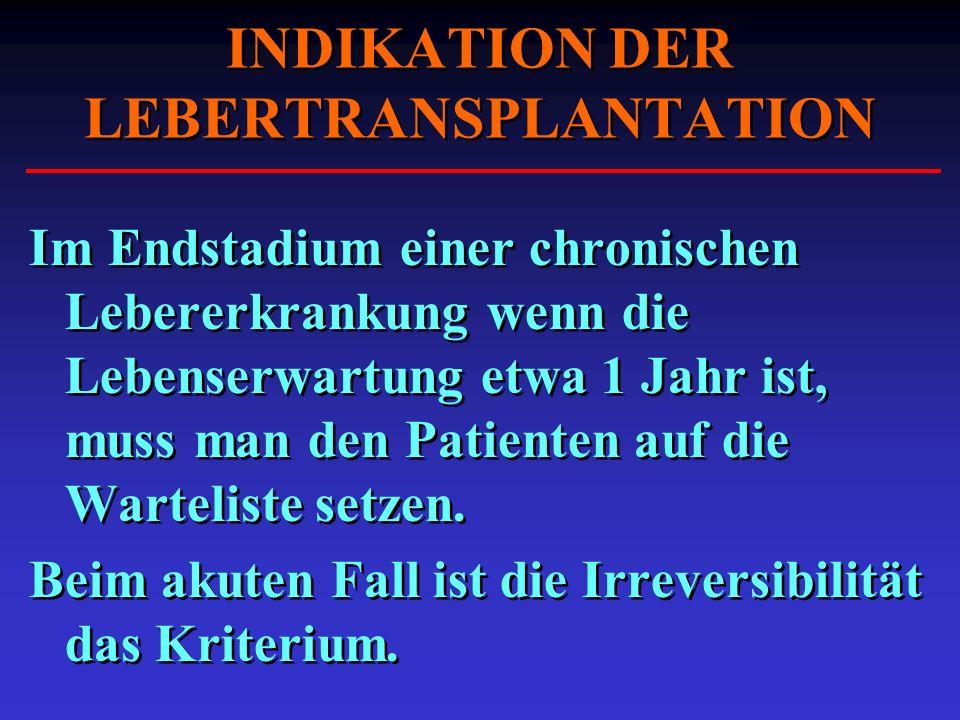 INDIKATION DER LEBERTRANSPLANTATION Im Endstadium einer chronischen Lebererkrankung wenn die Lebenserwartung etwa 1 Jahr ist, muss man den Patienten a