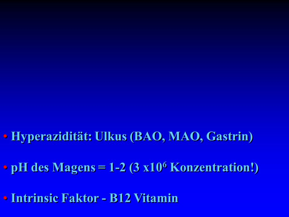 Hyperazidität: Ulkus (BAO, MAO, Gastrin) pH des Magens = 1-2 (3 x10 6 Konzentration!) Intrinsic Faktor - B12 Vitamin Hyperazidität: Ulkus (BAO, MAO, G