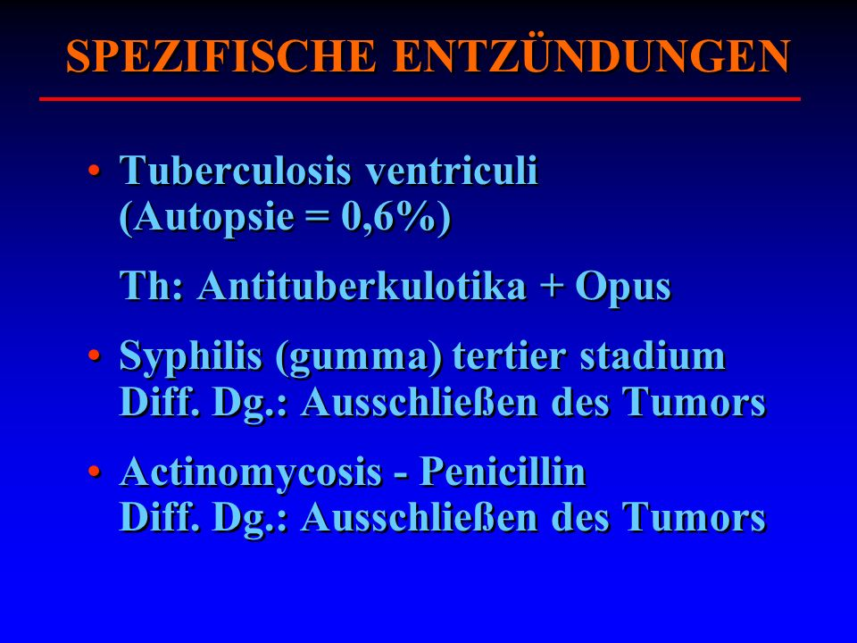 SPEZIFISCHE ENTZÜNDUNGEN Tuberculosis ventriculi (Autopsie = 0,6%) Th: Antituberkulotika + Opus Syphilis (gumma) tertier stadium Diff. Dg.: Ausschließ
