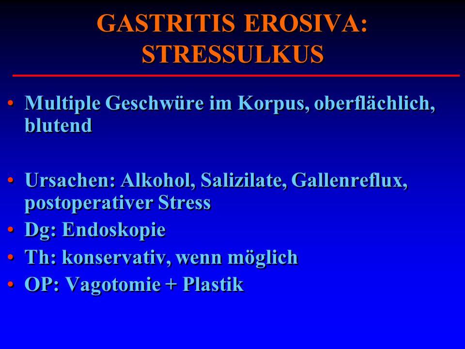 GASTRITIS EROSIVA: STRESSULKUS Multiple Geschwüre im Korpus, oberflächlich, blutend Ursachen: Alkohol, Salizilate, Gallenreflux, postoperativer Stress