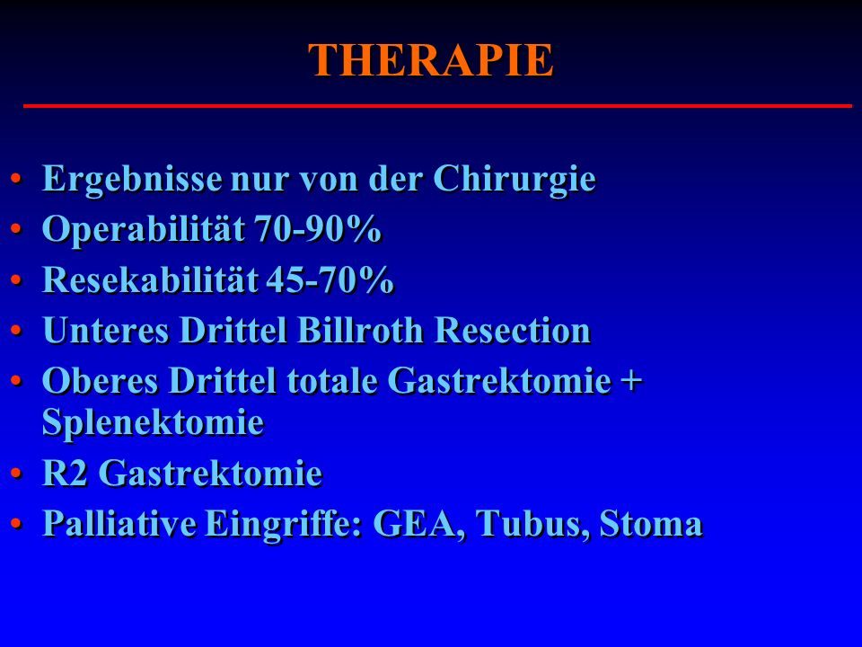 THERAPIE Ergebnisse nur von der Chirurgie Operabilität 70-90% Resekabilität 45-70% Unteres Drittel Billroth Resection Oberes Drittel totale Gastrektom
