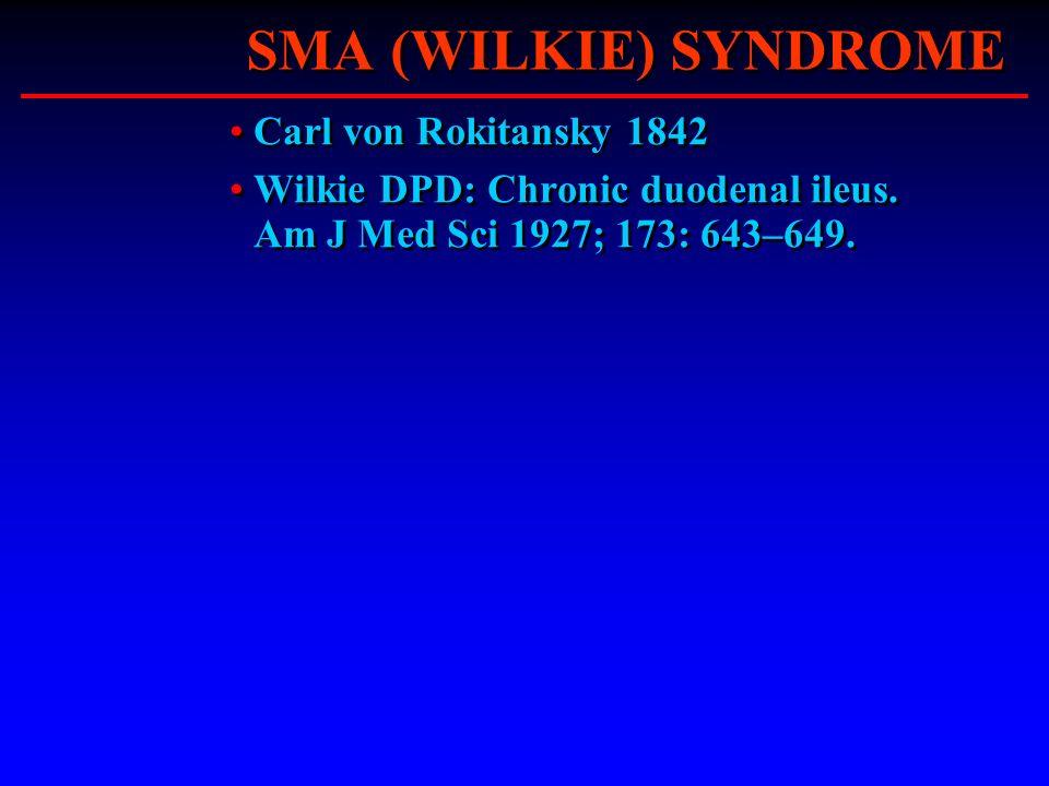 SMA (WILKIE) SYNDROME Carl von Rokitansky 1842 Wilkie DPD: Chronic duodenal ileus. Am J Med Sci 1927; 173: 643–649. Carl von Rokitansky 1842 Wilkie DP